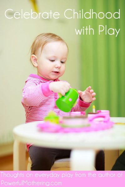 Celebrate Childhood with Play, thoughts on everyday play with your little one from PowerfulMothering.com