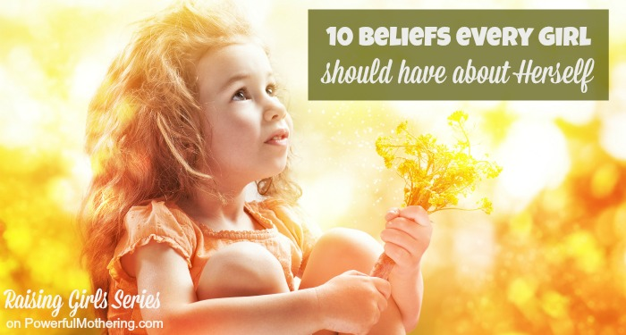 10 Beliefs every Girl should have about Herself - Raising girls series