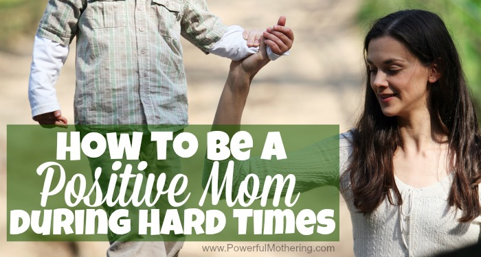 How to be a Positive Mom during Hard Times with powerfulmothering.com