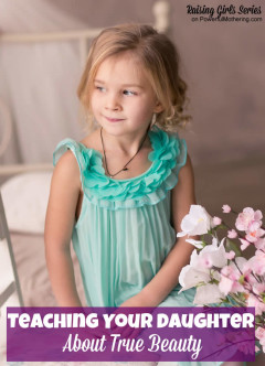 Teaching Your Daughter About True Beauty - raising girls series on powerfulmothering