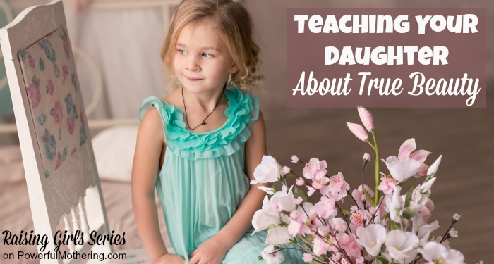 Teaching Your Daughter About True Beauty - raising girls series
