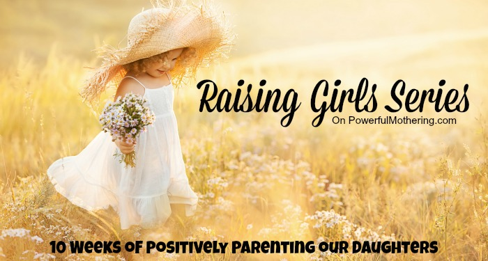 raising girls series - 10 Weeks of Positively Parenting our Daughters on powerfulmothering.com