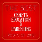 Best of 2015: Kids Activities, Crafts, Education & Parenting Tips